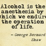Alcohol is the anesthesia by which we endure the operation of life - George Bernard Shaw about alcohol.