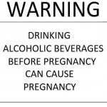 Warning! Drinking alcoholic beverages before pregnancy can cause pregnancy.